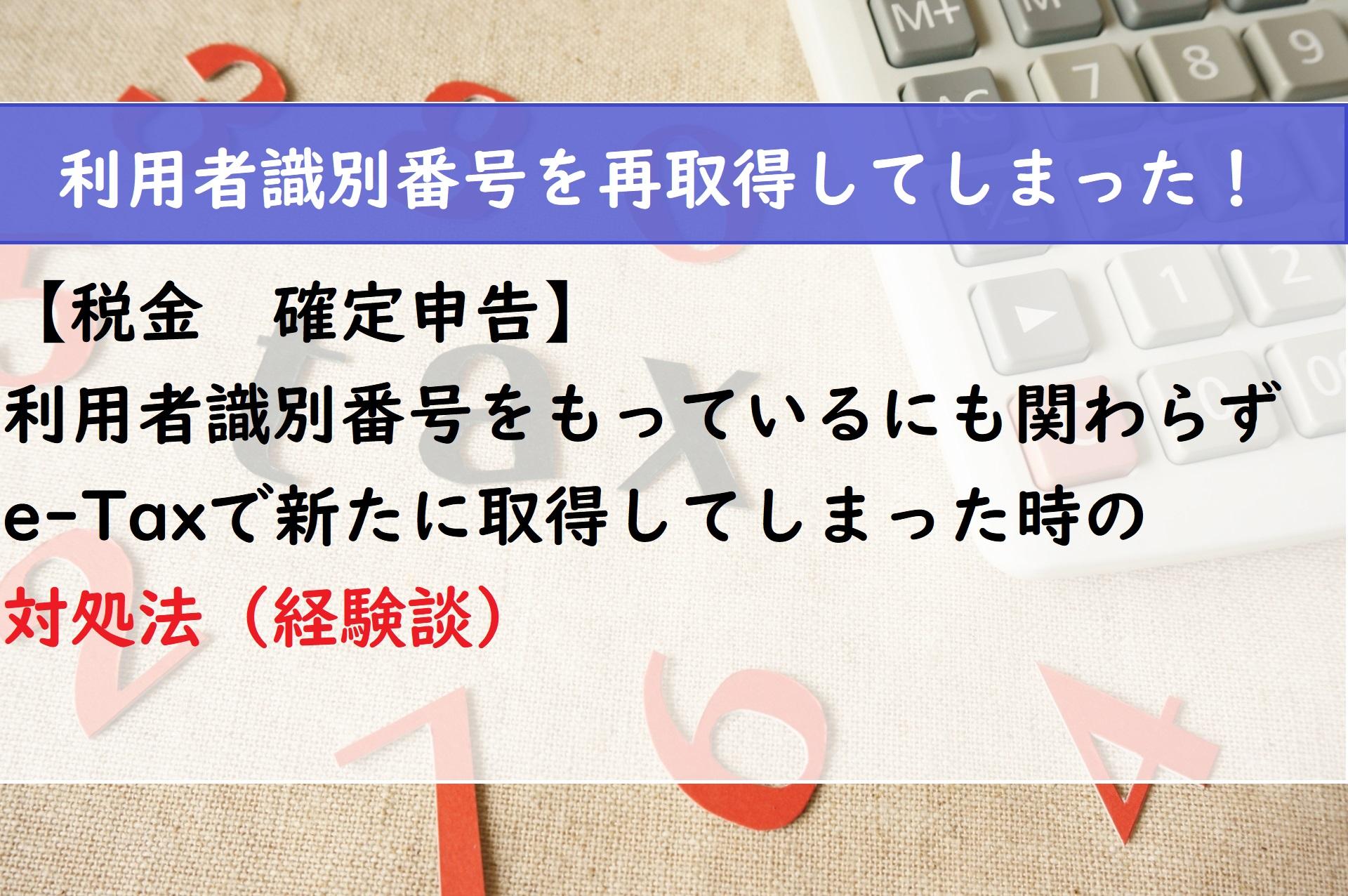 【税金 確定申告】e-Taxで新たに利用識別者番号を取得してしまった時の対処法